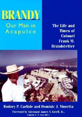 Brandy, Our Man in Acapulco: The Life and Times of Colonel Frank M. Brandstetter  by  Rodney P. Carlisle