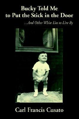 Bucky Told Me to Put the Stick in the Door: ...and Other White Lies to Live  by  by Carl Francis Cusato