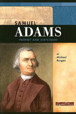 Samuel Adams: Patriot and Statesman (Signature Lives: Revolutionary War Era series) (Signature Lives: Revolutionary War Era)  by  Michael Burgan