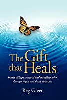 The Gift That Heals: Stories of Hope, Renewal and Transformation Through Organ and Tissue Donation Reg Green
