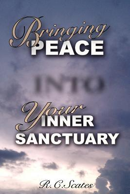 Bringing Peace Into Your Inner Sanctuary R.C. Scates
