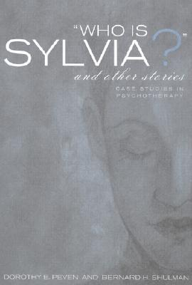Who Is Sylvia? and Other Stories: Case Studies in Psychotherapy Dorothy E Peven