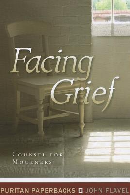 Facing Grief: Council for Mourners  by  John Flavel