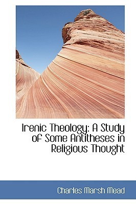 Irenic Theology: A Study of Some Antitheses in Religious Thought  by  Neil Rolde