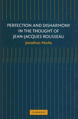 Perfection and Disharmony in the Thought of Jean-Jacques Rousseau  by  Jonathan Marks