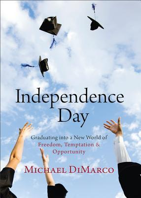 Independence Day: Graduating Into a New World of Freedom, Temptation, and Opportunity Michael DiMarco