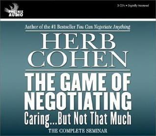 The Game of Negotiating: Caring...But Not That Much  by  Herb Cohen