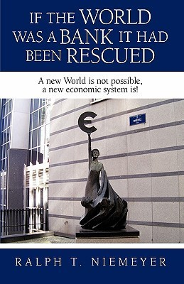 If the World Was a Bank It Had Been Rescued: A New World Is Not Possible, a New Economic System Is!  by  Niemeyer Ralph Niemeyer