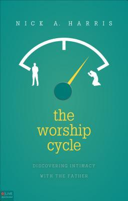 The Worship Cycle: Discovering Intimacy with the Father Nick A. Harris