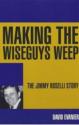 Making the Wiseguys Weep: The Jimmy Roselli Story. David Evanier  by  David Evanier
