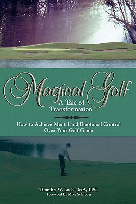 Magical Golf - A Tale of Transformation: How to Achieve Mental and Emotional Control Over Your Golf Game Timothy W. Loebs