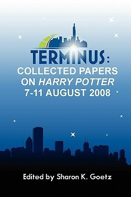 Terminus: Collected Papers on Harry Potter, 7-11 August 2008  by  Sharon K. Goetz