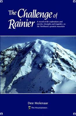 The Challenge of Rainier: A Record of the Explorations and Ascents, Triumphs and Tragedies, on the Northwests Greatest Mounta Dee Molenaar
