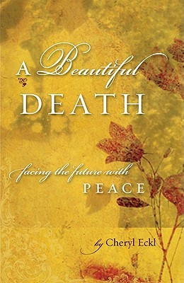 A Beautiful Death: Facing the Future with Peace  by  Cheryl Eckl