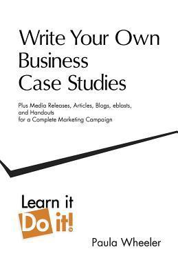Write Your Own Business Case Studies: Plus Media Releases, Articles, Blogs, Eblasts, and Handouts for a Complete Marketing Campaign  by  Paula Wheeler