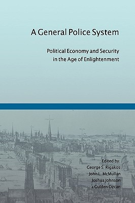 A General Police System: Political Economy and Security in the Age of Enlightenment  by  George S. Rigakos