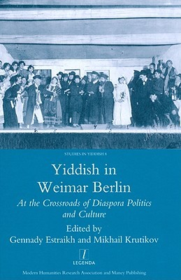 Yiddish In Weimar Berlin: At The Crossroads Of Diaspora Politics And Culture Gennady Estraikh