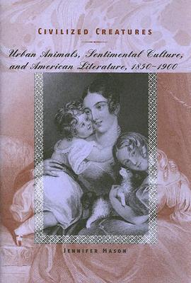 Civilized Creatures: Urban Animals, Sentimental Culture, and American Literature, 1850–1900 Jennifer Mason