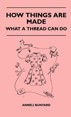 How Things Are Made - What a Thread Can Do  by  Anneli Bunyard