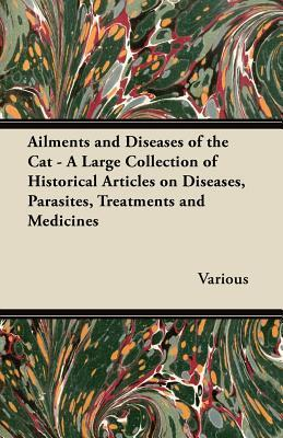 Ailments and Diseases of the Cat - A Large Collection of Historical Articles on Diseases, Parasites, Treatments and Medicines Various