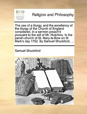 The use of a liturgy, and the excellency of the liturgy of the Church of England considered, in a sermon preachd pursuant to the will of Mr. Hutchins. In the parish-church of St. Mary-le-Bow on St Marks day 1752. By Samuel Shuckford, ...  by  Samuel Shuckford