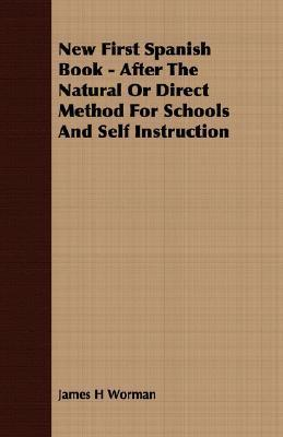 New First Spanish Book - After the Natural or Direct Method for Schools and Self Instruction James H. Worman