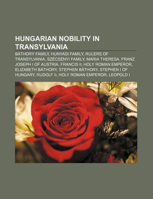 Hungarian Nobility in Transylvania: B thory Family, Hunyadi Family, Sz cs nyi Family, Elizabeth B thory, Stephen B thory of Poland Books LLC