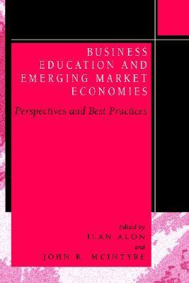 Business Education In Emerging Market Economies: Perspectives And Best Practices  by  Ilan Alon