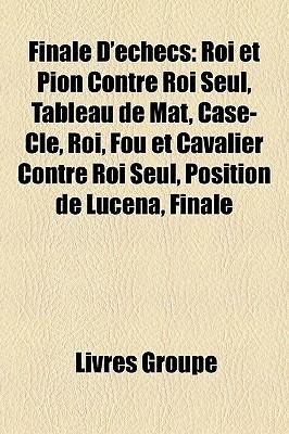 Finale DEchecs: Roi Et Pion Contre Roi Seul, Tableau de Mat, Case-Cle, Roi, Fou Et Cavalier Contre Roi Seul, Position de Lucena, Finale Livres Groupe