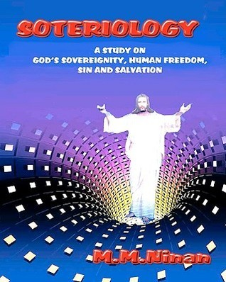 Soteriology: A Study on Gods Sovereignity, Human Freedom, Sin and Salvation M.M. Ninan