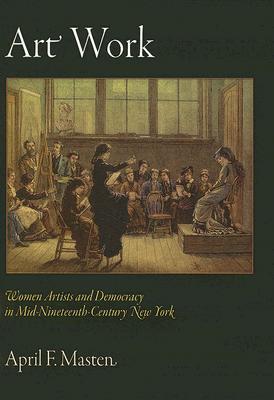 Art Work: Women Artists and Democracy in Mid-Nineteenth-Century New York April F. Masten