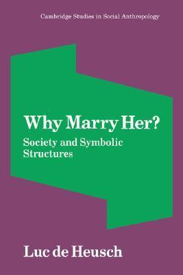 Why Marry Her?: Society and Symbolic Structures Luc De Heusch