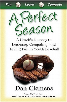 A Perfect Season: A Coachs Journey to Learning, Competing, and Having Fun in Youth Baseball Dan Clemens