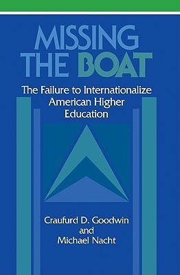 Missing the Boat: The Failure to Internationalize American Higher Education Craufurd D. Goodwin