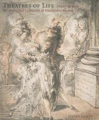 Theatres of Life: Drawings from the Rothschild Collection at Waddesdon Manor  by  Juliet Carey