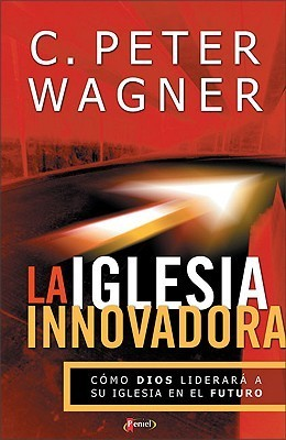 La Iglesia Innovadora  by  C. Peter Wagner