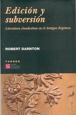 Edición y Subversión: Literatura Clandestina en el Antiguo Régimen Robert Darnton