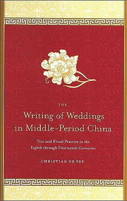 The Writing of Weddings in Middle-Period China: Text and Ritual Practice in the Eighth Through Fourteenth Centuries  by  Christian De Pee
