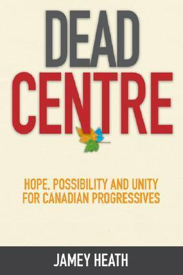Dead Centre: Hope, Possibility and Unity for Canadian Progressives  by  Jamey Heath