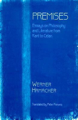 Premises: Essays on Philosophy and Literature from Kant to Celan Werner Hamacher
