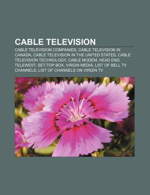 Cable Television: Cable Modem, Head End, Set-Top Box, Virgin Media, List of Channels on Virgin Tv, Cable Television in the United States  by  Books LLC