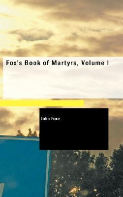 FOXS BOOK OF MARTYRS  by  John Foxe