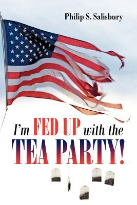 Im Fed Up with the Tea Party! Philip S. Salisbury