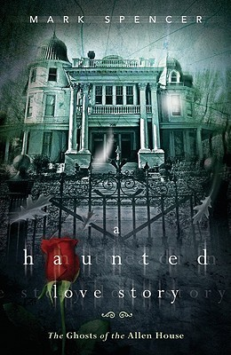 A Haunted Love Story: The Ghosts of the Allen House  by  Mark Spencer