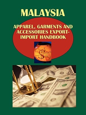 Malaysia Apparel, Garments and Accessories Export-Import Handbook  by  USA International Business Publications