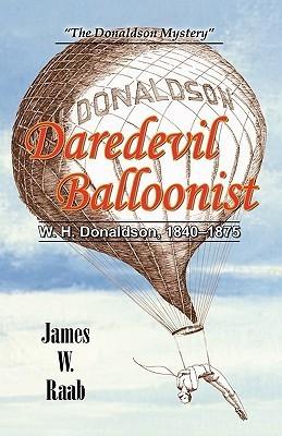 Daredevil Balloonist: W.H. Donaldson, 1840-1875  by  James W. Raab