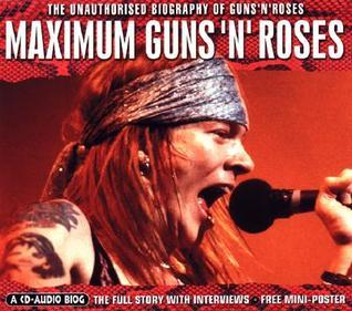 Maximum Guns and Roses: The Unauthorised Biography of Guns and Roses William Drysdale-Wood