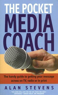 The Pocket Media Coach: The Handy Guide to Getting Your Message Across on TV, Radio or in Print  by  Alan Stevens