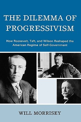 Dilemma of Progressivism: How Roosevelt, Taft, and Wilson Reshaped the American Regime of Self-Government  by  Will Morrisey