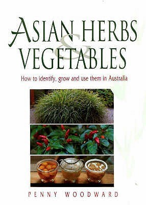 Asian Herbs And Vegetables: How To Identify, Grow And Use Them In Australia  by  Penny Woodward